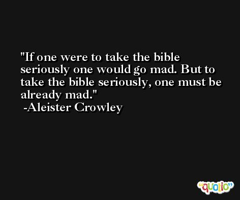 If one were to take the bible seriously one would go mad. But to take the bible seriously, one must be already mad. -Aleister Crowley