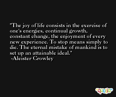 The joy of life consists in the exercise of one's energies, continual growth, constant change, the enjoyment of every new experience. To stop means simply to die. The eternal mistake of mankind is to set up an attainable ideal. -Aleister Crowley