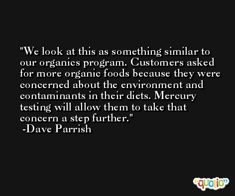 We look at this as something similar to our organics program. Customers asked for more organic foods because they were concerned about the environment and contaminants in their diets. Mercury testing will allow them to take that concern a step further. -Dave Parrish