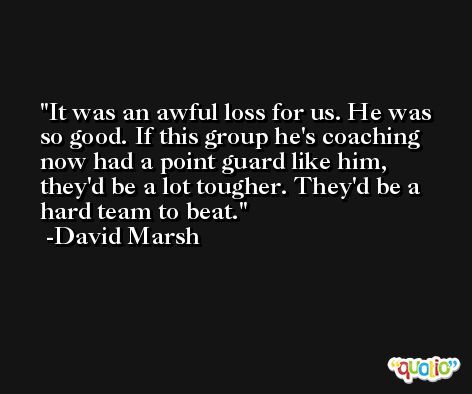 It was an awful loss for us. He was so good. If this group he's coaching now had a point guard like him, they'd be a lot tougher. They'd be a hard team to beat. -David Marsh