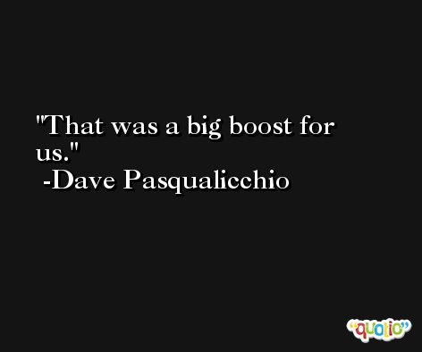That was a big boost for us. -Dave Pasqualicchio