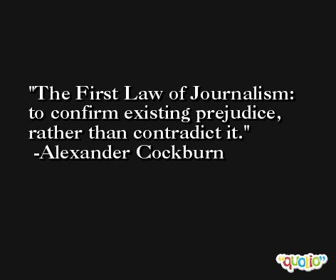 The First Law of Journalism:  to confirm existing prejudice, rather than contradict it. -Alexander Cockburn