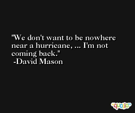We don't want to be nowhere near a hurricane, ... I'm not coming back. -David Mason