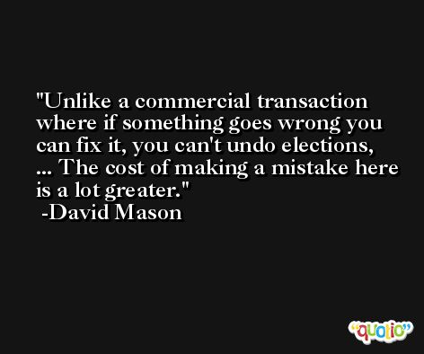Unlike a commercial transaction where if something goes wrong you can fix it, you can't undo elections, ... The cost of making a mistake here is a lot greater. -David Mason