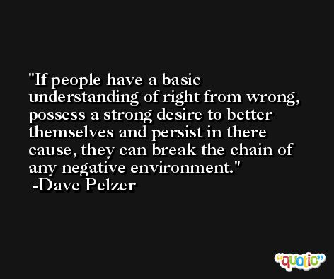 If people have a basic understanding of right from wrong, possess a strong desire to better themselves and persist in there cause, they can break the chain of any negative environment. -Dave Pelzer