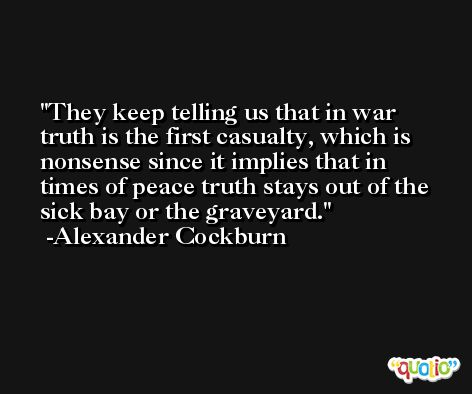 They keep telling us that in war truth is the first casualty, which is nonsense since it implies that in times of peace truth stays out of the sick bay or the graveyard. -Alexander Cockburn
