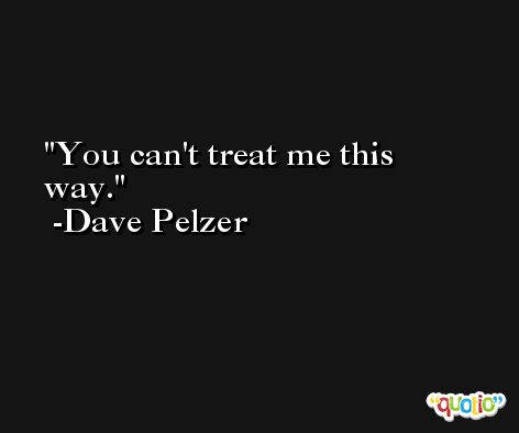 You can't treat me this way. -Dave Pelzer