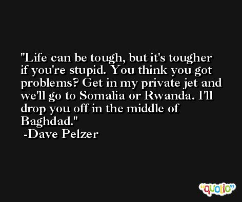 Life can be tough, but it's tougher if you're stupid. You think you got problems? Get in my private jet and we'll go to Somalia or Rwanda. I'll drop you off in the middle of Baghdad. -Dave Pelzer