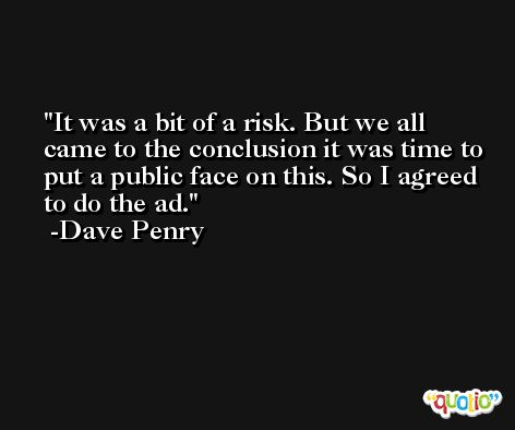 It was a bit of a risk. But we all came to the conclusion it was time to put a public face on this. So I agreed to do the ad. -Dave Penry