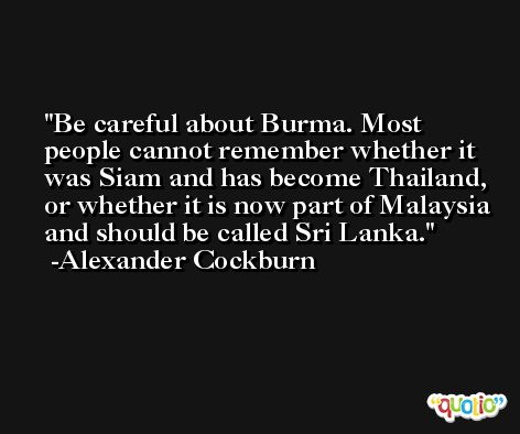 Be careful about Burma. Most people cannot remember whether it was Siam and has become Thailand, or whether it is now part of Malaysia and should be called Sri Lanka. -Alexander Cockburn