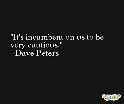 It's incumbent on us to be very cautious. -Dave Peters