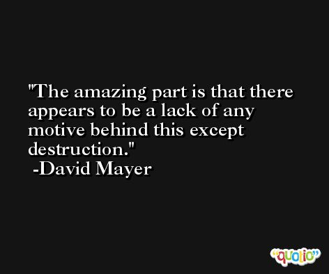 The amazing part is that there appears to be a lack of any motive behind this except destruction. -David Mayer