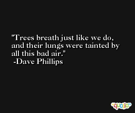 Trees breath just like we do, and their lungs were tainted by all this bad air. -Dave Phillips