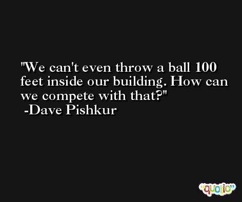 We can't even throw a ball 100 feet inside our building. How can we compete with that? -Dave Pishkur