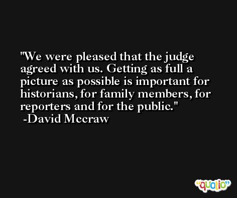 We were pleased that the judge agreed with us. Getting as full a picture as possible is important for historians, for family members, for reporters and for the public. -David Mccraw