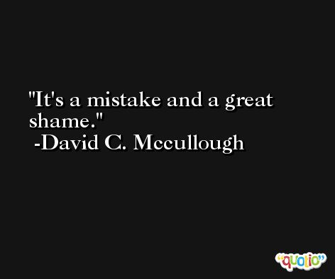 It's a mistake and a great shame. -David C. Mccullough