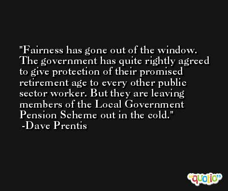 Fairness has gone out of the window. The government has quite rightly agreed to give protection of their promised retirement age to every other public sector worker. But they are leaving members of the Local Government Pension Scheme out in the cold. -Dave Prentis