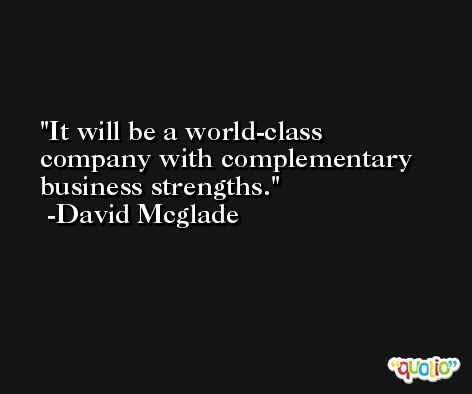 It will be a world-class company with complementary business strengths. -David Mcglade