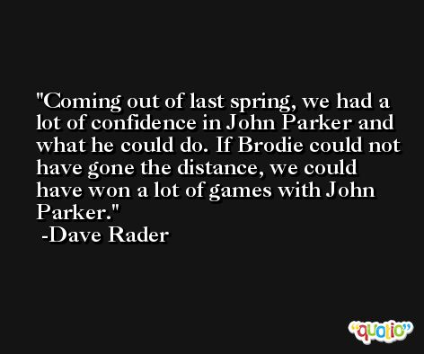 Coming out of last spring, we had a lot of confidence in John Parker and what he could do. If Brodie could not have gone the distance, we could have won a lot of games with John Parker. -Dave Rader