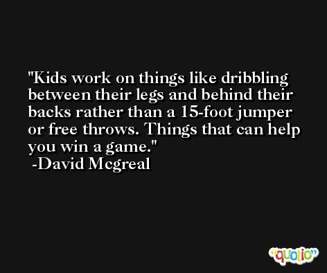 Kids work on things like dribbling between their legs and behind their backs rather than a 15-foot jumper or free throws. Things that can help you win a game. -David Mcgreal