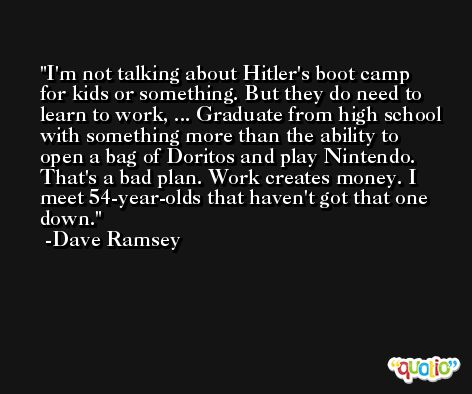 I'm not talking about Hitler's boot camp for kids or something. But they do need to learn to work, ... Graduate from high school with something more than the ability to open a bag of Doritos and play Nintendo. That's a bad plan. Work creates money. I meet 54-year-olds that haven't got that one down. -Dave Ramsey