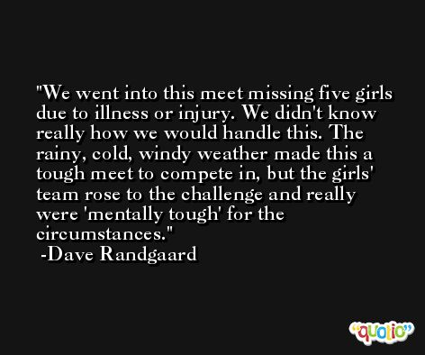 We went into this meet missing five girls due to illness or injury. We didn't know really how we would handle this. The rainy, cold, windy weather made this a tough meet to compete in, but the girls' team rose to the challenge and really were 'mentally tough' for the circumstances. -Dave Randgaard