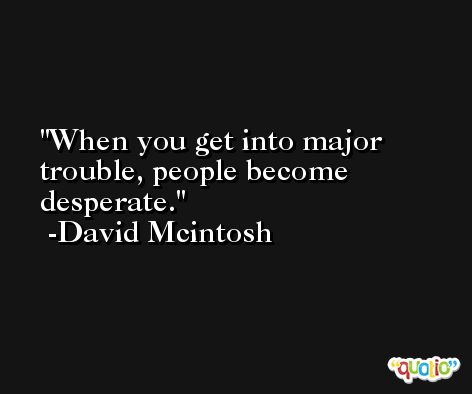 When you get into major trouble, people become desperate. -David Mcintosh