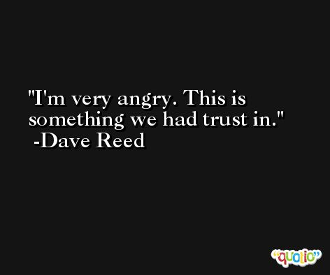 I'm very angry. This is something we had trust in. -Dave Reed