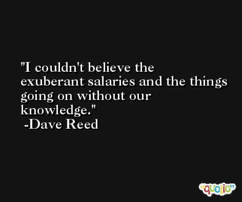 I couldn't believe the exuberant salaries and the things going on without our knowledge. -Dave Reed