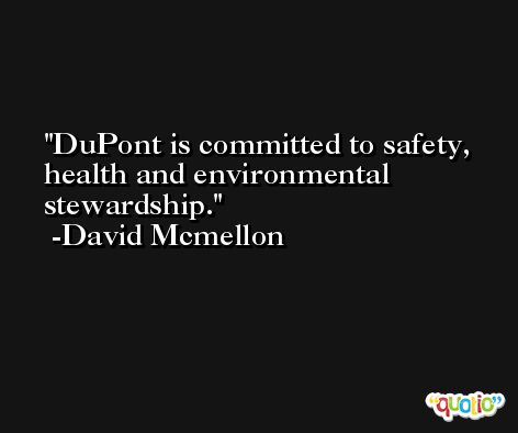 DuPont is committed to safety, health and environmental stewardship. -David Mcmellon