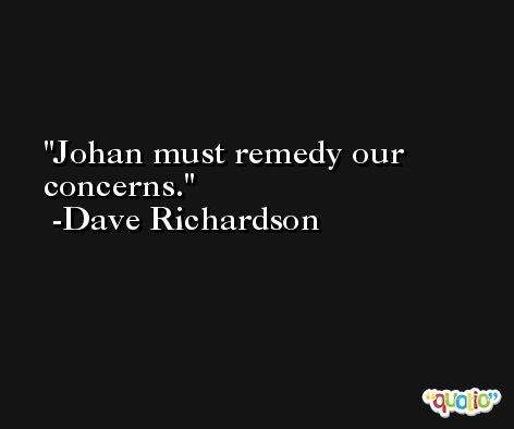Johan must remedy our concerns. -Dave Richardson