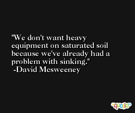 We don't want heavy equipment on saturated soil because we've already had a problem with sinking. -David Mcsweeney
