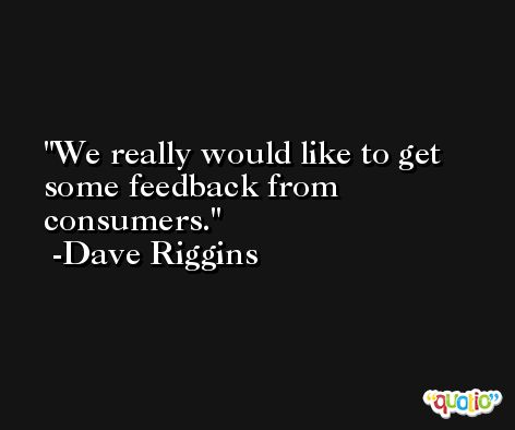 We really would like to get some feedback from consumers. -Dave Riggins