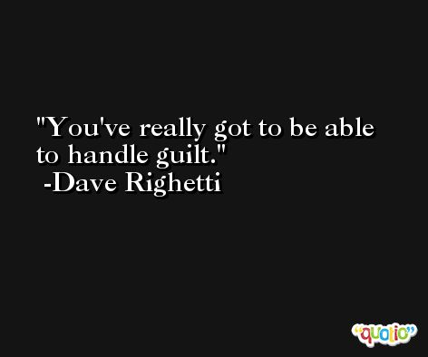 You've really got to be able to handle guilt. -Dave Righetti