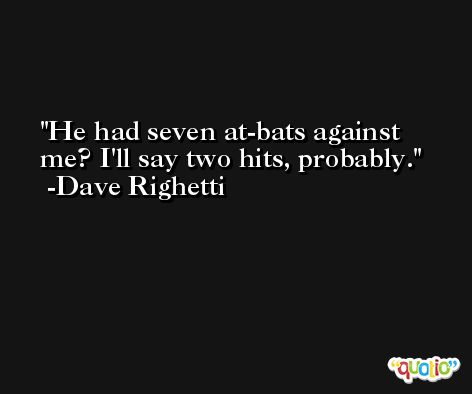 He had seven at-bats against me? I'll say two hits, probably. -Dave Righetti