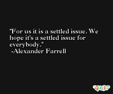 For us it is a settled issue. We hope it's a settled issue for everybody. -Alexander Farrell