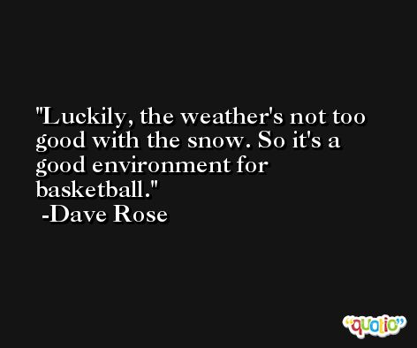 Luckily, the weather's not too good with the snow. So it's a good environment for basketball. -Dave Rose