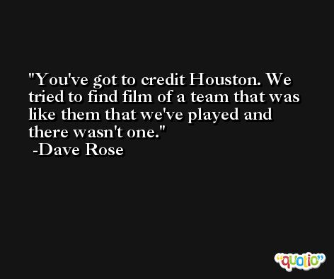 You've got to credit Houston. We tried to find film of a team that was like them that we've played and there wasn't one. -Dave Rose