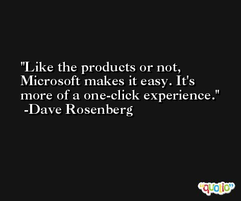 Like the products or not, Microsoft makes it easy. It's more of a one-click experience. -Dave Rosenberg
