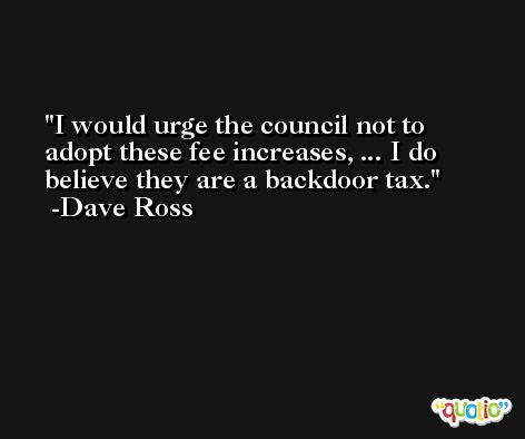 I would urge the council not to adopt these fee increases, ... I do believe they are a backdoor tax. -Dave Ross