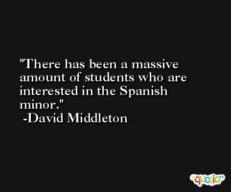 There has been a massive amount of students who are interested in the Spanish minor. -David Middleton