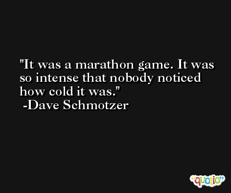 It was a marathon game. It was so intense that nobody noticed how cold it was. -Dave Schmotzer