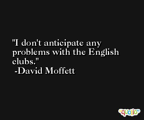 I don't anticipate any problems with the English clubs. -David Moffett
