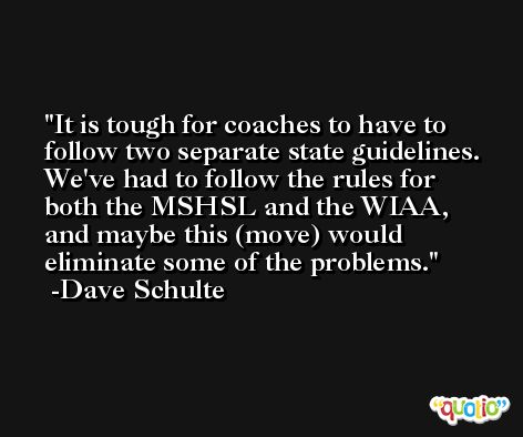 It is tough for coaches to have to follow two separate state guidelines. We've had to follow the rules for both the MSHSL and the WIAA, and maybe this (move) would eliminate some of the problems. -Dave Schulte