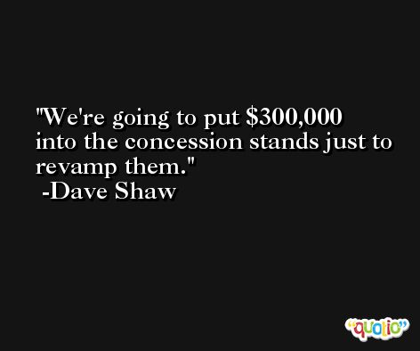 We're going to put $300,000 into the concession stands just to revamp them. -Dave Shaw