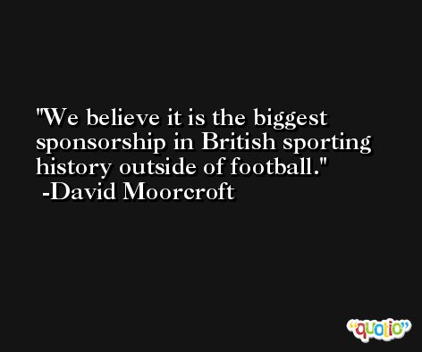 We believe it is the biggest sponsorship in British sporting history outside of football. -David Moorcroft