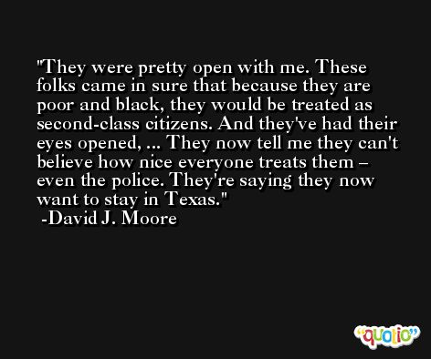 They were pretty open with me. These folks came in sure that because they are poor and black, they would be treated as second-class citizens. And they've had their eyes opened, ... They now tell me they can't believe how nice everyone treats them – even the police. They're saying they now want to stay in Texas. -David J. Moore