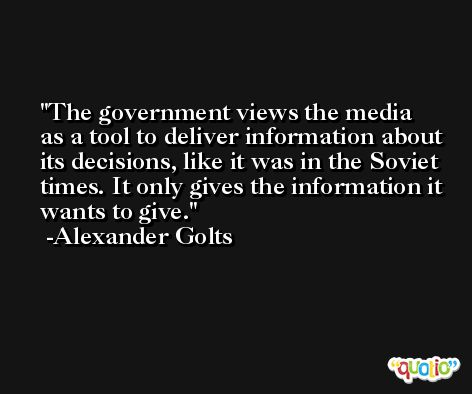 The government views the media as a tool to deliver information about its decisions, like it was in the Soviet times. It only gives the information it wants to give. -Alexander Golts