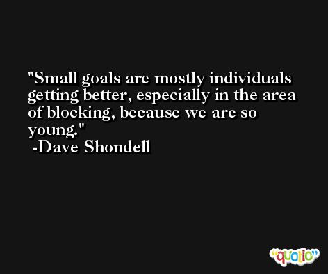 Small goals are mostly individuals getting better, especially in the area of blocking, because we are so young. -Dave Shondell