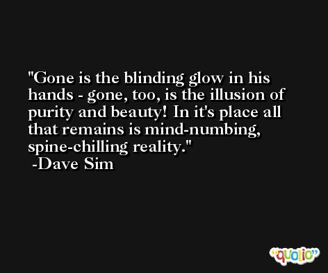 Gone is the blinding glow in his hands - gone, too, is the illusion of purity and beauty! In it's place all that remains is mind-numbing, spine-chilling reality. -Dave Sim